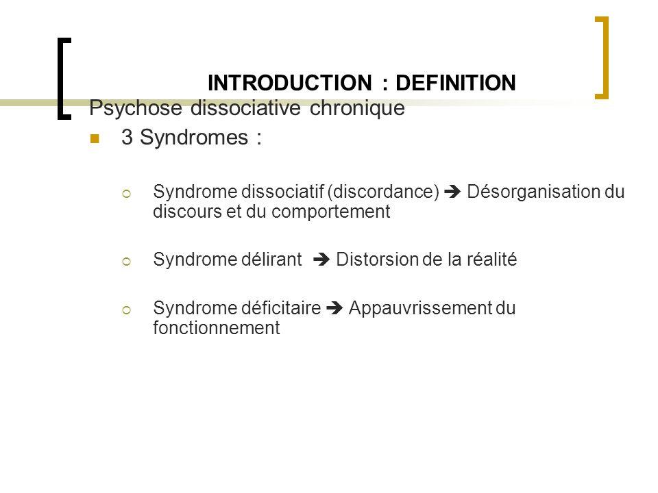 INTRODUCTION : DEFINITION Psychose dissociative chronique 3 Syndromes : Syndrome dissociatif (discordance) Désorganisation du discours et du comportem
