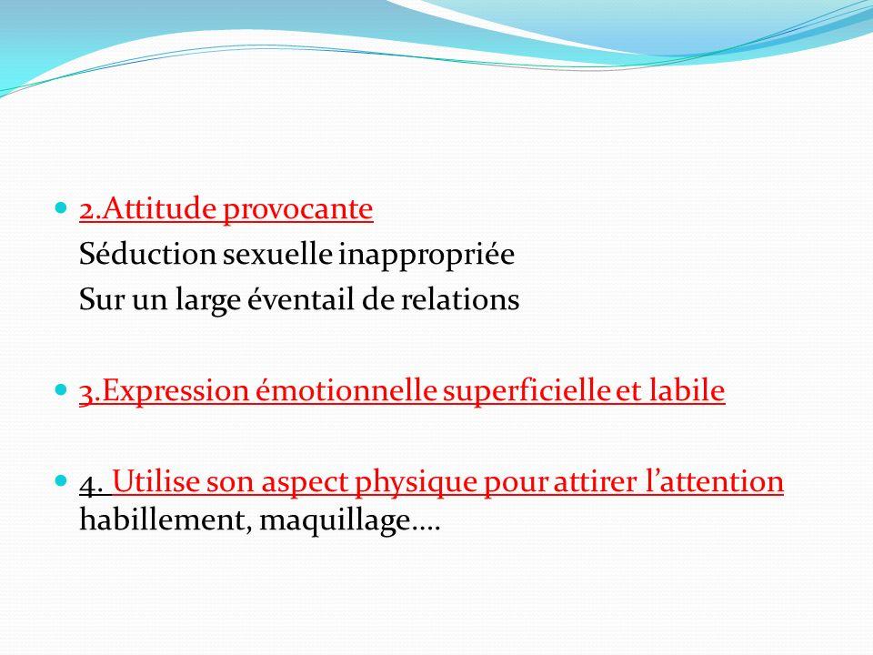 2.Attitude provocante Séduction sexuelle inappropriée Sur un large éventail de relations 3.Expression émotionnelle superficielle et labile 4. Utilise