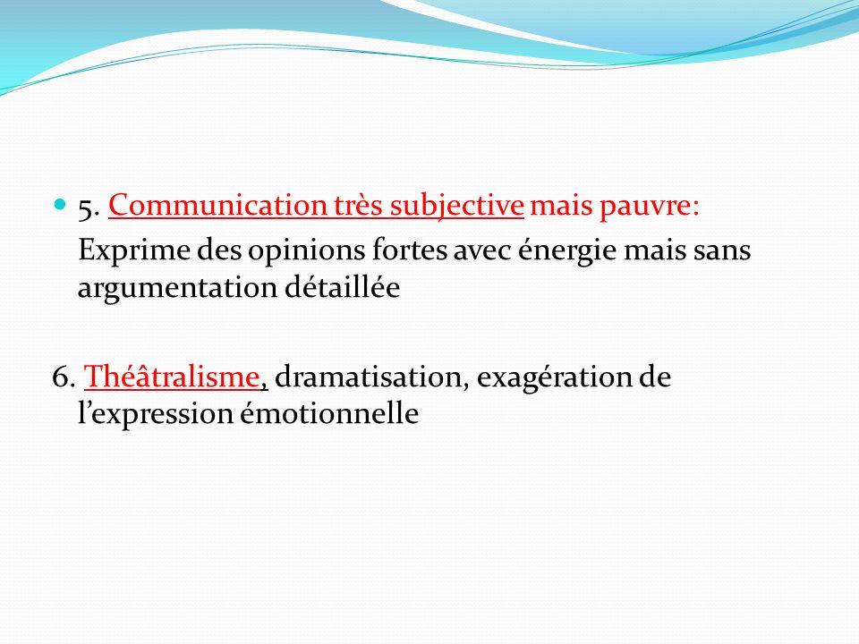 5. Communication très subjective mais pauvre: Exprime des opinions fortes avec énergie mais sans argumentation détaillée 6. Théâtralisme, dramatisatio