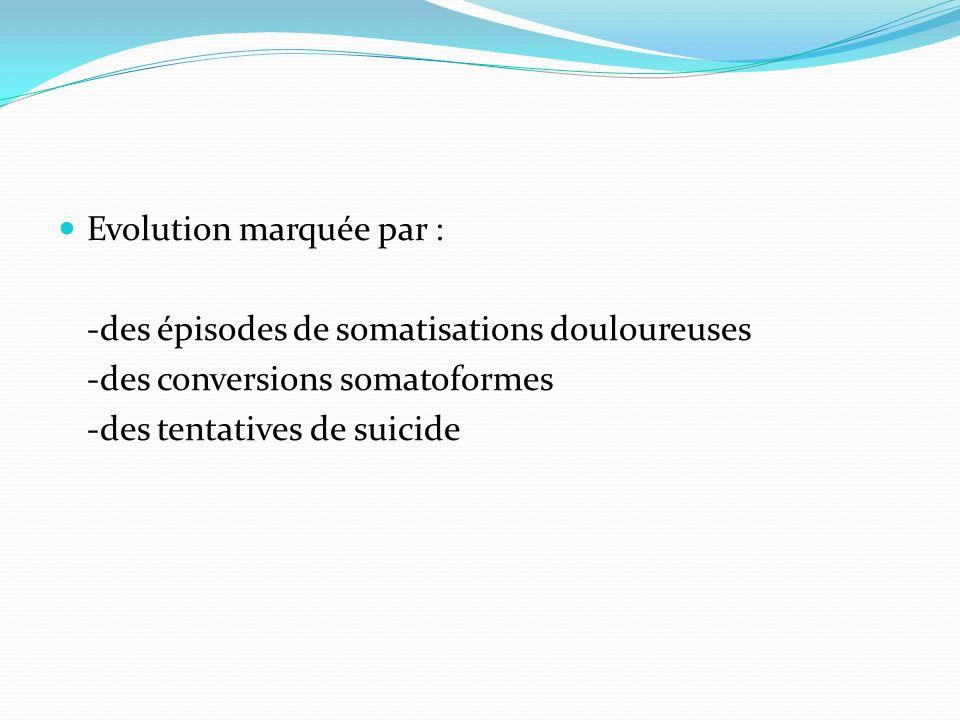 Evolution marquée par : -des épisodes de somatisations douloureuses -des conversions somatoformes -des tentatives de suicide