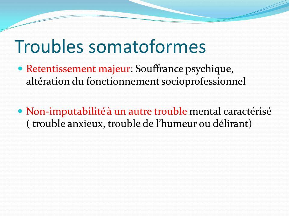 Troubles somatoformes Retentissement majeur: Souffrance psychique, altération du fonctionnement socioprofessionnel Non-imputabilité à un autre trouble