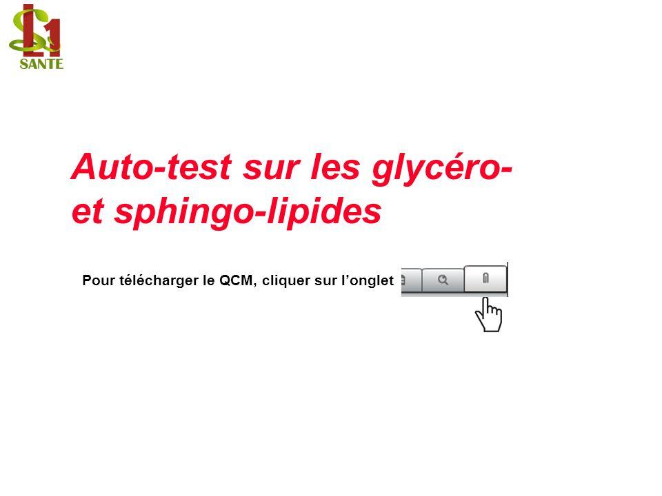 Auto-test sur les glycéro- et sphingo-lipides Pour télécharger le QCM, cliquer sur longlet