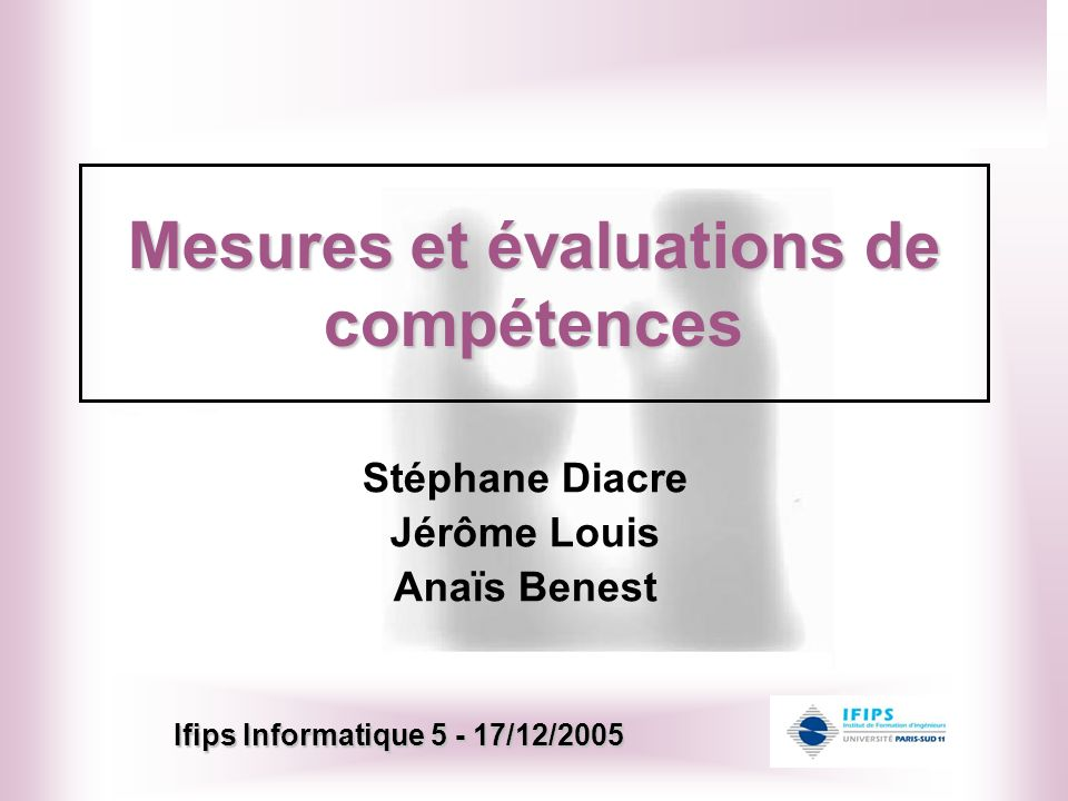 Mesures et évaluations de compétences Stéphane Diacre Jérôme Louis Anaïs Benest Ifips Informatique 5 - 17/12/2005