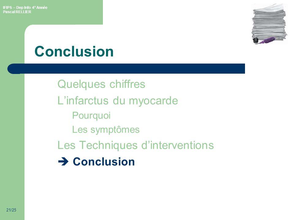 IFIPS – Dep Info 4° Année Pascal RELLIER 21/25 Conclusion Quelques chiffres Linfarctus du myocarde Pourquoi Les symptômes Les Techniques dinterventions Conclusion