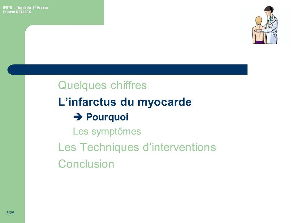 IFIPS – Dep Info 4° Année Pascal RELLIER 6/25 Quelques chiffres Linfarctus du myocarde Pourquoi Les symptômes Les Techniques dinterventions Conclusion