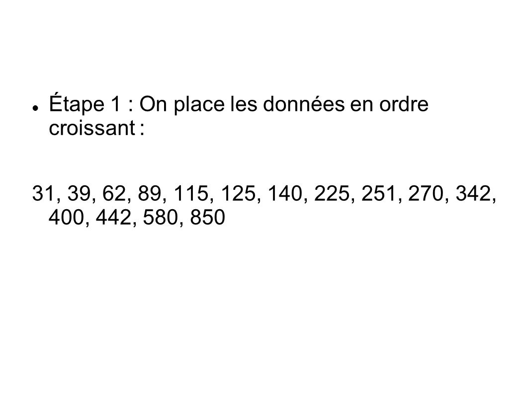 Étape 1 : On place les données en ordre croissant : 31, 39, 62, 89, 115, 125, 140, 225, 251, 270, 342, 400, 442, 580, 850