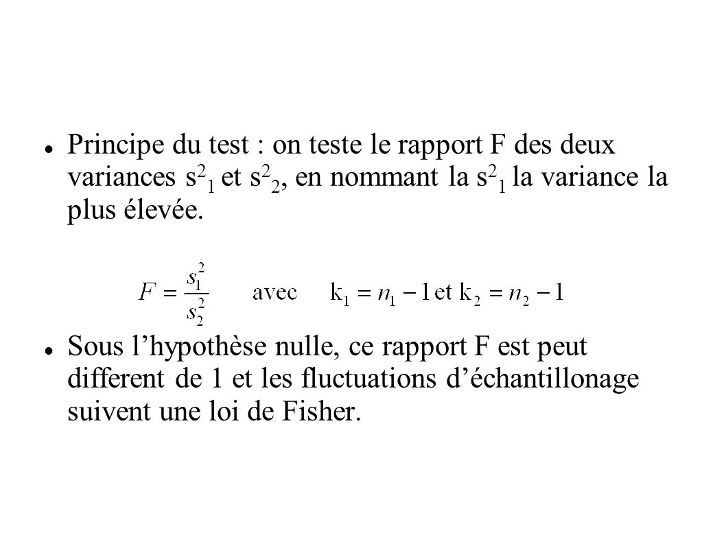 Principe du test : on teste le rapport F des deux variances s 2 1 et s 2 2, en nommant la s 2 1 la variance la plus élevée. Sous lhypothèse nulle, ce