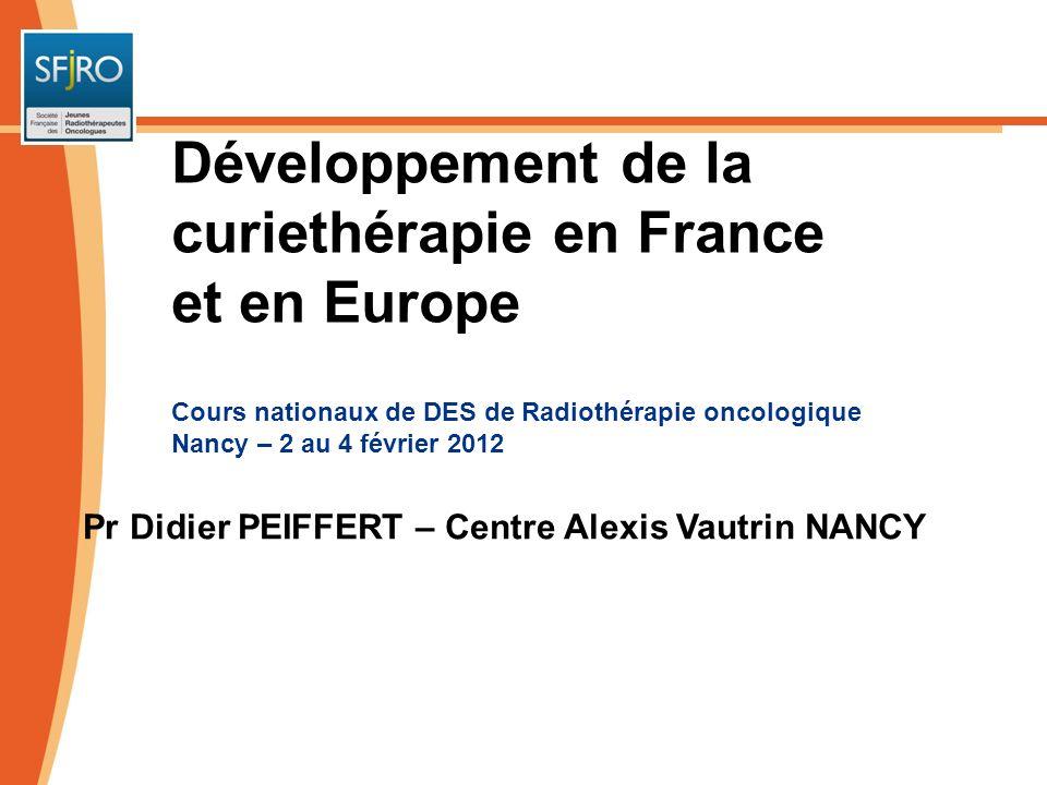 Cours nationaux de DES de Radiothérapie oncologique Nancy – 2 au 4 février 2012 Pr Didier PEIFFERT – Centre Alexis Vautrin NANCY Développement de la c