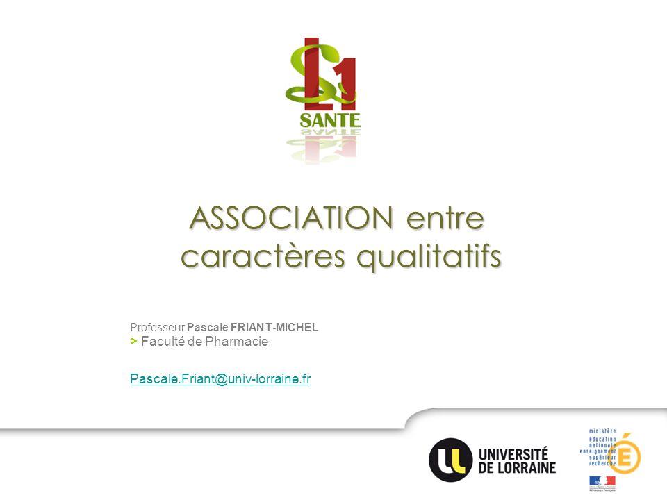 ASSOCIATION entre caractères qualitatifs Professeur Pascale FRIANT-MICHEL > Faculté de Pharmacie Pascale.Friant@univ-lorraine.fr