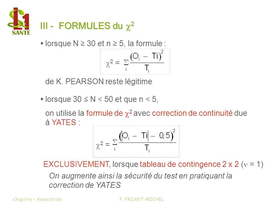 III - FORMULES du 2 lorsque 30 N < 50 et que n < 5, on utilise la formule de 2 avec correction de continuité due à YATES : 2 = lorsque N 30 et n 5, la