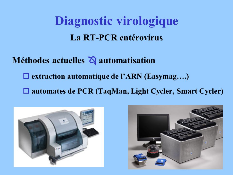 Méthodes actuelles automatisation extraction automatique de lARN (Easymag….) automates de PCR (TaqMan, Light Cycler, Smart Cycler) Diagnostic virologi