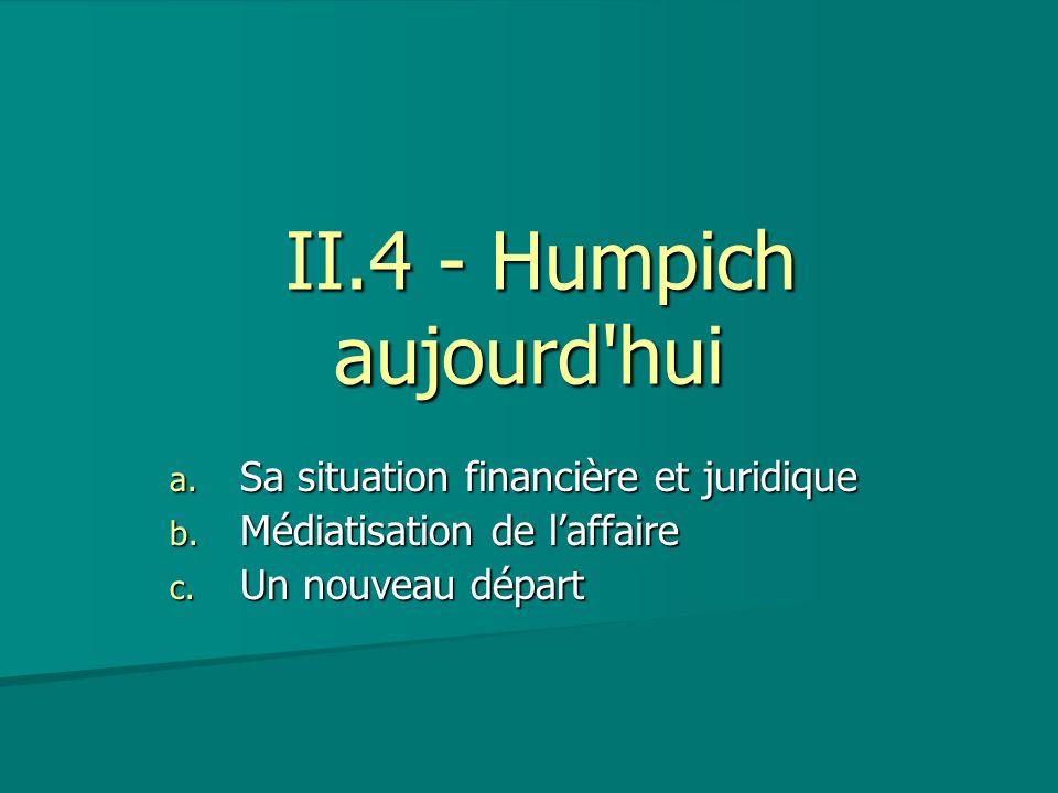 II.4 - Humpich aujourd'hui II.4 - Humpich aujourd'hui a. Sa situation financière et juridique b. Médiatisation de laffaire c. Un nouveau départ