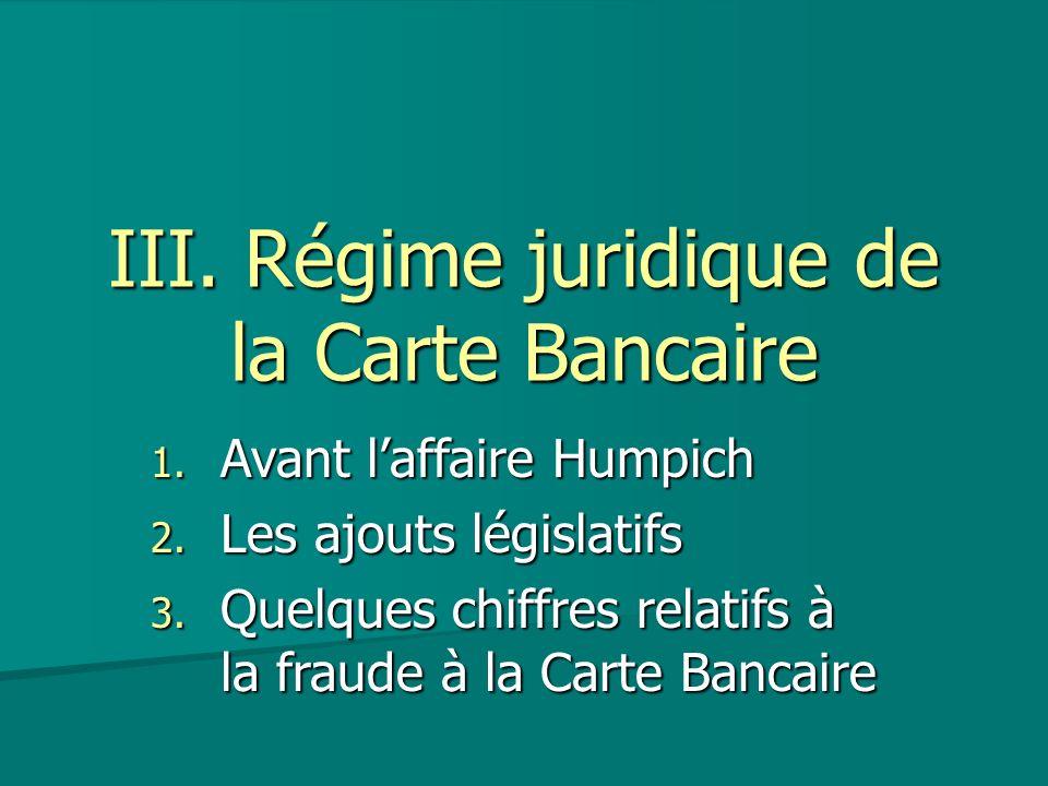 III. Régime juridique de la Carte Bancaire 1. Avant laffaire Humpich 2. Les ajouts législatifs 3. Quelques chiffres relatifs à la fraude à la Carte Ba