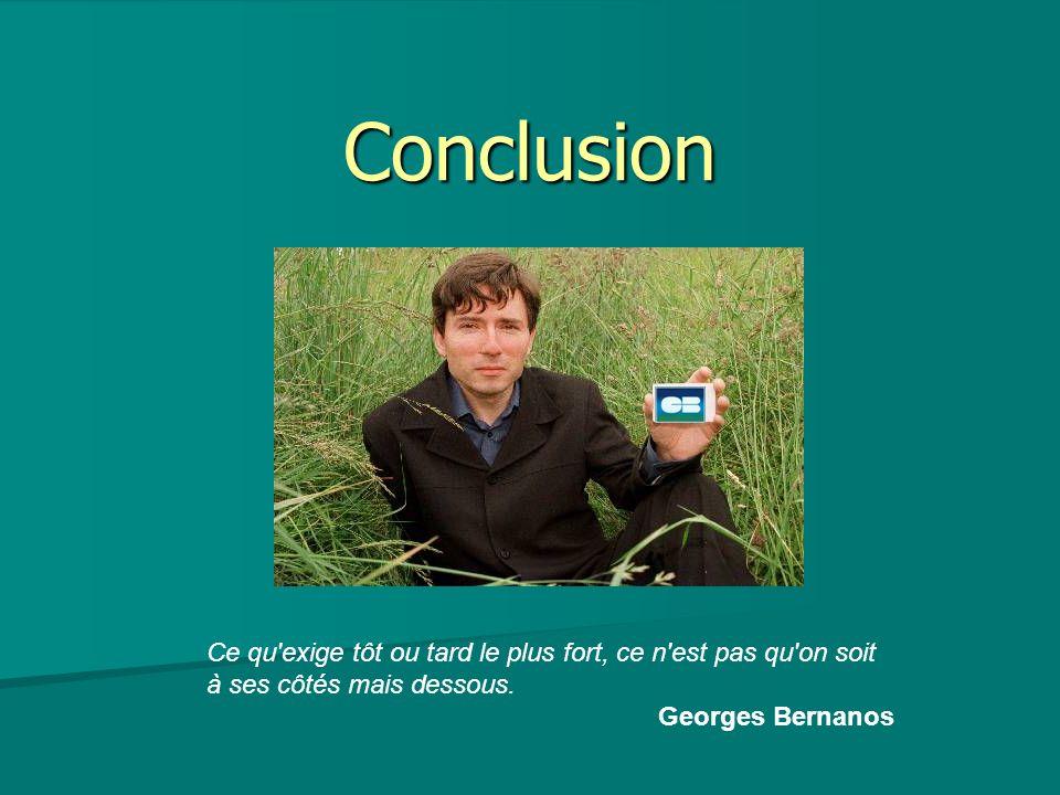Conclusion Ce qu'exige tôt ou tard le plus fort, ce n'est pas qu'on soit à ses côtés mais dessous. Georges Bernanos