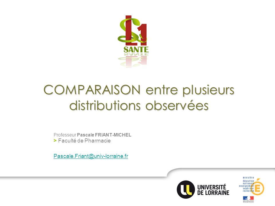 COMPARAISON entre plusieurs distributions observées Professeur Pascale FRIANT-MICHEL > Faculté de Pharmacie Pascale.Friant@univ-lorraine.fr