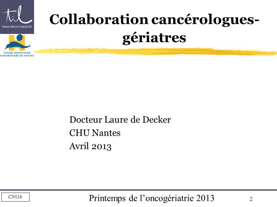 Printemps de loncogériatrie 2013 CN016 2 Collaboration cancérologues- gériatres Docteur Laure de Decker CHU Nantes Avril 2013