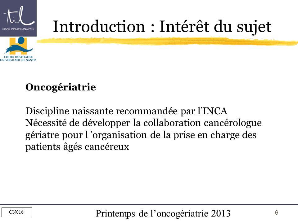 Printemps de loncogériatrie 2013 CN016 6 Introduction : Intérêt du sujet Oncogériatrie Discipline naissante recommandée par lINCA Nécessité de dévelop