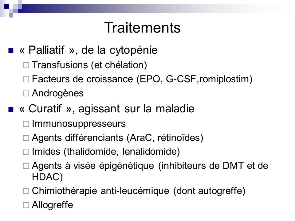 Traitements « Palliatif », de la cytopénie Transfusions (et chélation) Facteurs de croissance (EPO, G-CSF,romiplostim) Androgènes « Curatif », agissant sur la maladie Immunosuppresseurs Agents différenciants (AraC, rétinoïdes) Imides (thalidomide, lenalidomide) Agents à visée épigénétique (inhibiteurs de DMT et de HDAC) Chimiothérapie anti-leucémique (dont autogreffe) Allogreffe