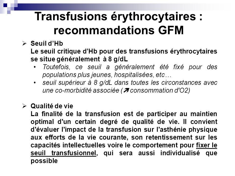 Transfusions érythrocytaires : recommandations GFM Seuil dHb Le seuil critique dHb pour des transfusions érythrocytaires se situe généralement à 8 g/dL Toutefois, ce seuil a généralement été fixé pour des populations plus jeunes, hospitalisées, etc… seuil supérieur à 8 g/dL dans toutes les circonstances avec une co-morbidité associée ( consommation d O2) Qualité de vie La finalité de la transfusion est de participer au maintien optimal d un certain degré de qualité de vie.