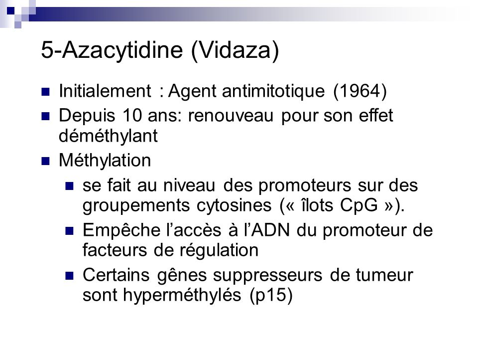 5-Azacytidine (Vidaza) Initialement : Agent antimitotique (1964) Depuis 10 ans: renouveau pour son effet déméthylant Méthylation se fait au niveau des promoteurs sur des groupements cytosines (« îlots CpG »).