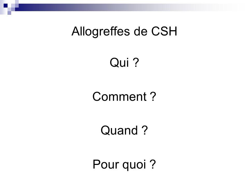Allogreffes de CSH Qui ? Comment ? Quand ? Pour quoi ?