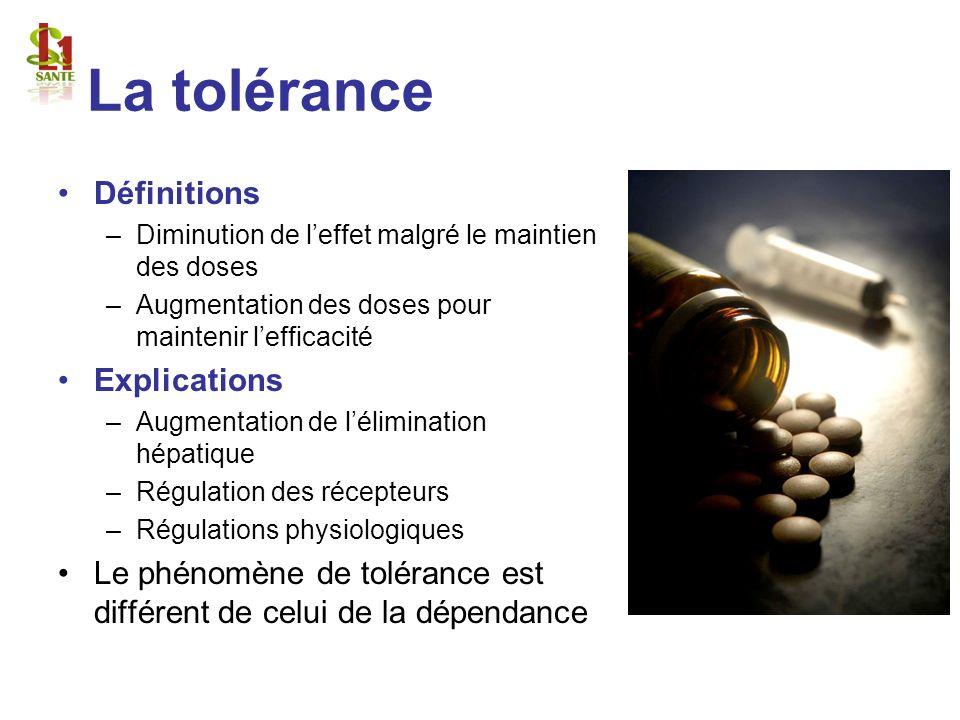 La tolérance Définitions –Diminution de leffet malgré le maintien des doses –Augmentation des doses pour maintenir lefficacité Explications –Augmentat