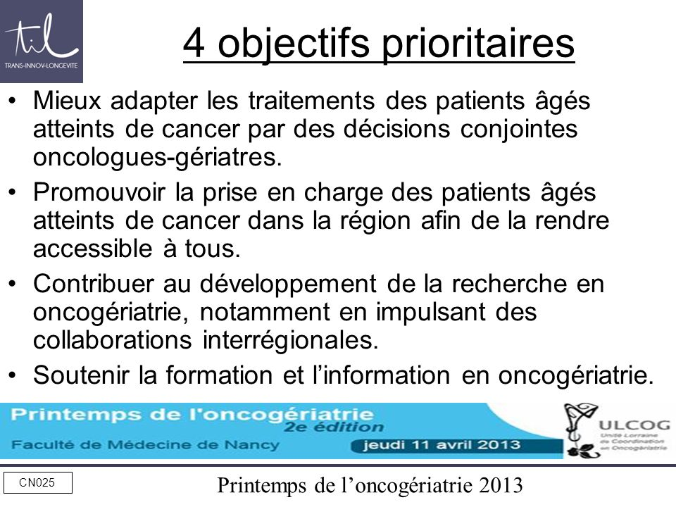 Printemps de loncogériatrie 2013 CN025 4 objectifs prioritaires Mieux adapter les traitements des patients âgés atteints de cancer par des décisions c