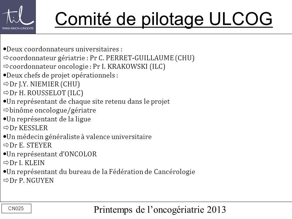 Printemps de loncogériatrie 2013 CN025 Comité de pilotage ULCOG Deux coordonnateurs universitaires : coordonnateur gériatrie : Pr C. PERRET-GUILLAUME