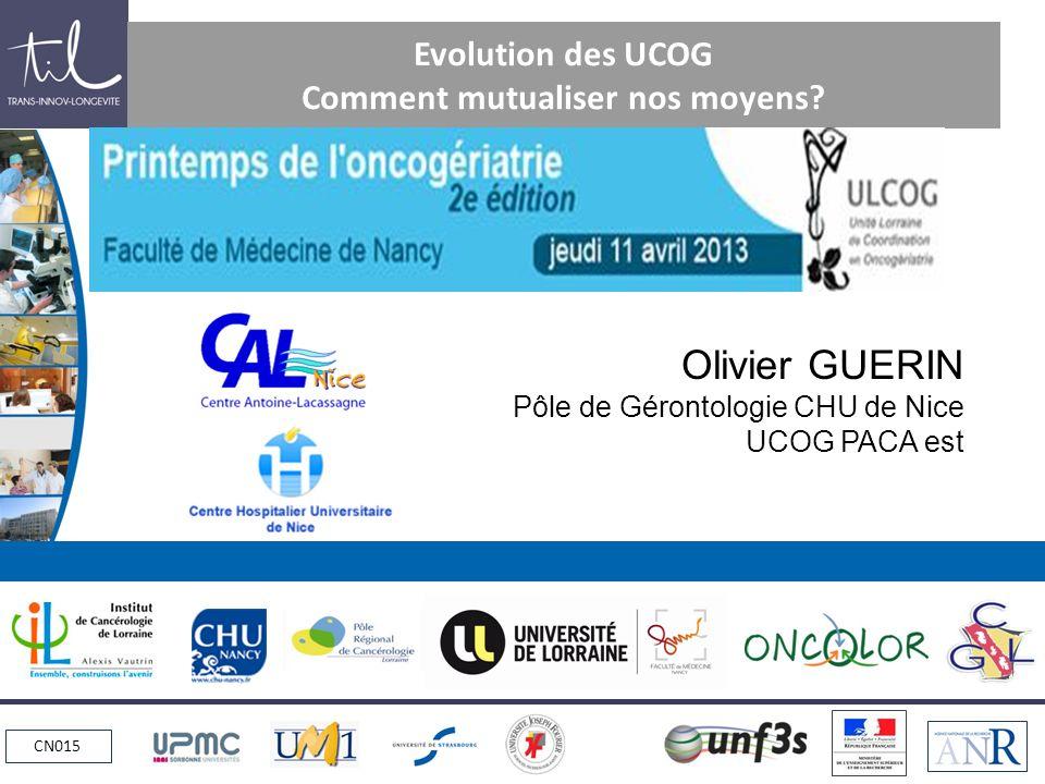 CN015 Evolution des UCOG Comment mutualiser nos moyens? Olivier GUERIN Pôle de Gérontologie CHU de Nice UCOG PACA est