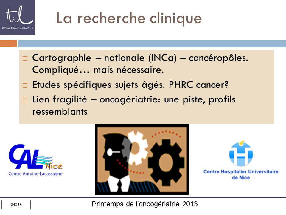 Printemps de loncogériatrie 2013 CN015 La recherche clinique Cartographie – nationale (INCa) – cancéropôles. Compliqué… mais nécessaire. Etudes spécif