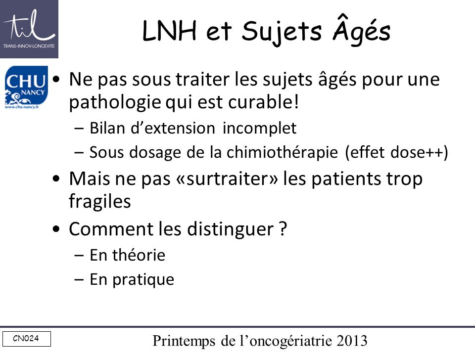 Printemps de loncogériatrie 2013 CN024 LNH et Sujets Âgés Ne pas sous traiter les sujets âgés pour une pathologie qui est curable! –Bilan dextension i