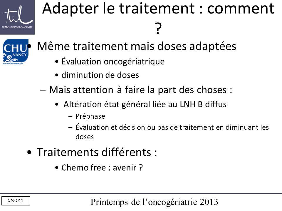 Printemps de loncogériatrie 2013 CN024 Adapter le traitement : comment ? Même traitement mais doses adaptées Évaluation oncogériatrique diminution de