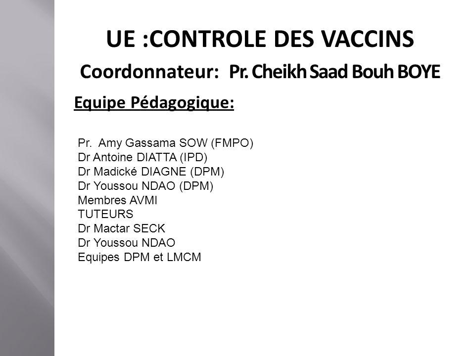 UE :CONTROLE DES VACCINS Coordonnateur: Pr. Cheikh Saad Bouh BOYE Equipe Pédagogique: Pr. Amy Gassama SOW (FMPO) Dr Antoine DIATTA (IPD) Dr Madické DI