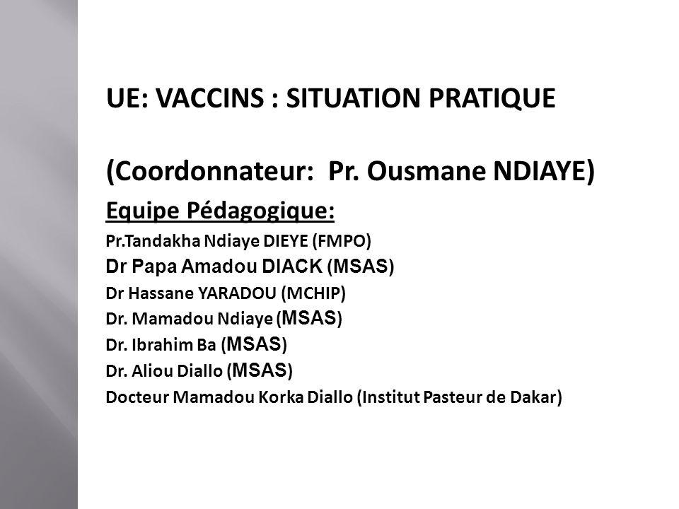 UE: VACCINS : SITUATION PRATIQUE (Coordonnateur: Pr. Ousmane NDIAYE) Equipe Pédagogique: Pr.Tandakha Ndiaye DIEYE (FMPO) Dr Papa Amadou DIACK (MSAS) D