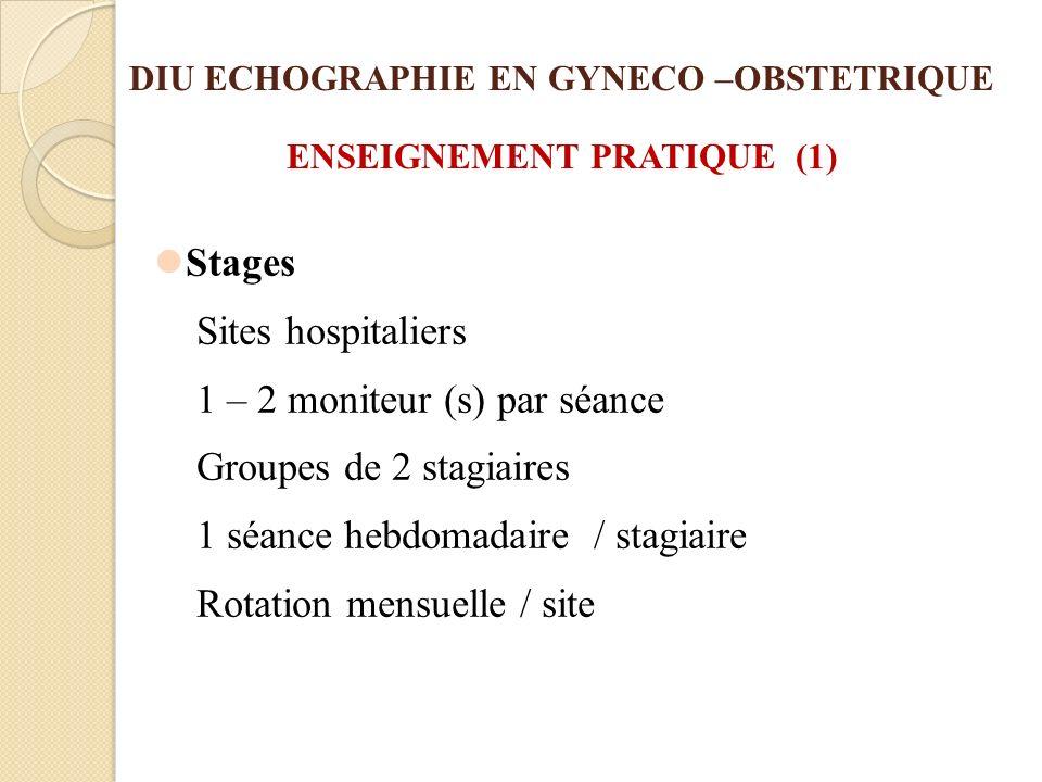 DIU ECHOGRAPHIE EN GYNECO –OBSTETRIQUE ENSEIGNEMENT PRATIQUE (1) Stages Sites hospitaliers 1 – 2 moniteur (s) par séance Groupes de 2 stagiaires 1 séa