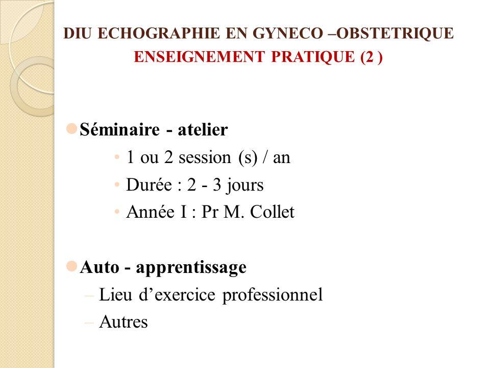 DIU ECHOGRAPHIE EN GYNECO –OBSTETRIQUE ENSEIGNEMENT PRATIQUE (2 ) Séminaire - atelier 1 ou 2 session (s) / an Durée : 2 - 3 jours Année I : Pr M. Coll