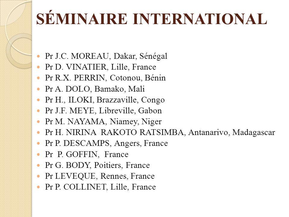 SÉMINAIRE INTERNATIONAL Pr J.C. MOREAU, Dakar, Sénégal Pr D. VINATIER, Lille, France Pr R.X. PERRIN, Cotonou, Bénin Pr A. DOLO, Bamako, Mali Pr H., IL
