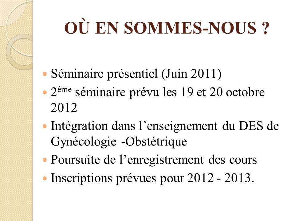 ? OÙ EN SOMMES-NOUS ? Séminaire présentiel (Juin 2011) 2 ème séminaire prévu les 19 et 20 octobre 2012 Intégration dans lenseignement du DES de Gynéco