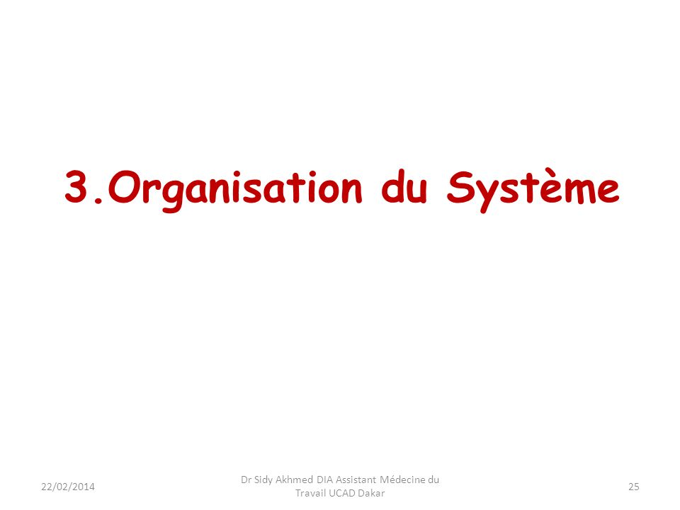 25 3.Organisation du Système Dr Sidy Akhmed DIA Assistant Médecine du Travail UCAD Dakar 22/02/2014