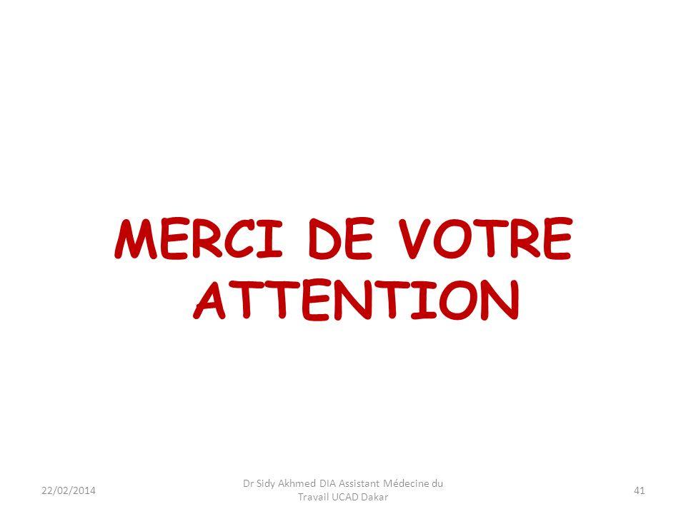 MERCI DE VOTRE ATTENTION 22/02/2014 Dr Sidy Akhmed DIA Assistant Médecine du Travail UCAD Dakar 41