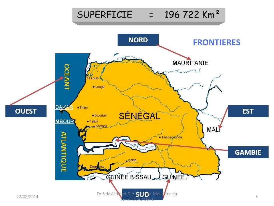 Présentation du Pays GEOGRAPHIE oPays soudano-sahélien situé à lextrême ouest du continent africain; oEntre le 12,5 et 16,5 degrés de latitude Nord; oRelief plat, sols sablonneux; o Altitude ne dépasse guère 100 mètres quà lextrême Sud-est dans le département de Kédougou (point culminant, 381 mètres de hauteur) 6 Dr Sidy Akhmed DIA Assistant Médecine du Travail UCAD Dakar 22/02/2014