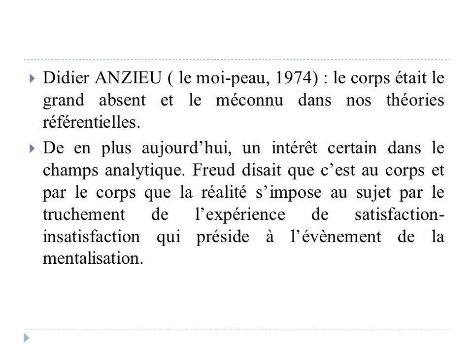 Didier ANZIEU ( le moi-peau, 1974) : le corps était le grand absent et le méconnu dans nos théories référentielles. De en plus aujourdhui, un intérêt