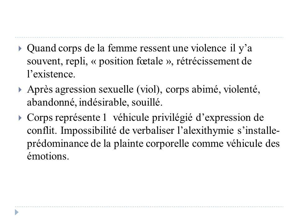 Quand corps de la femme ressent une violence il ya souvent, repli, « position fœtale », rétrécissement de lexistence. Après agression sexuelle (viol),