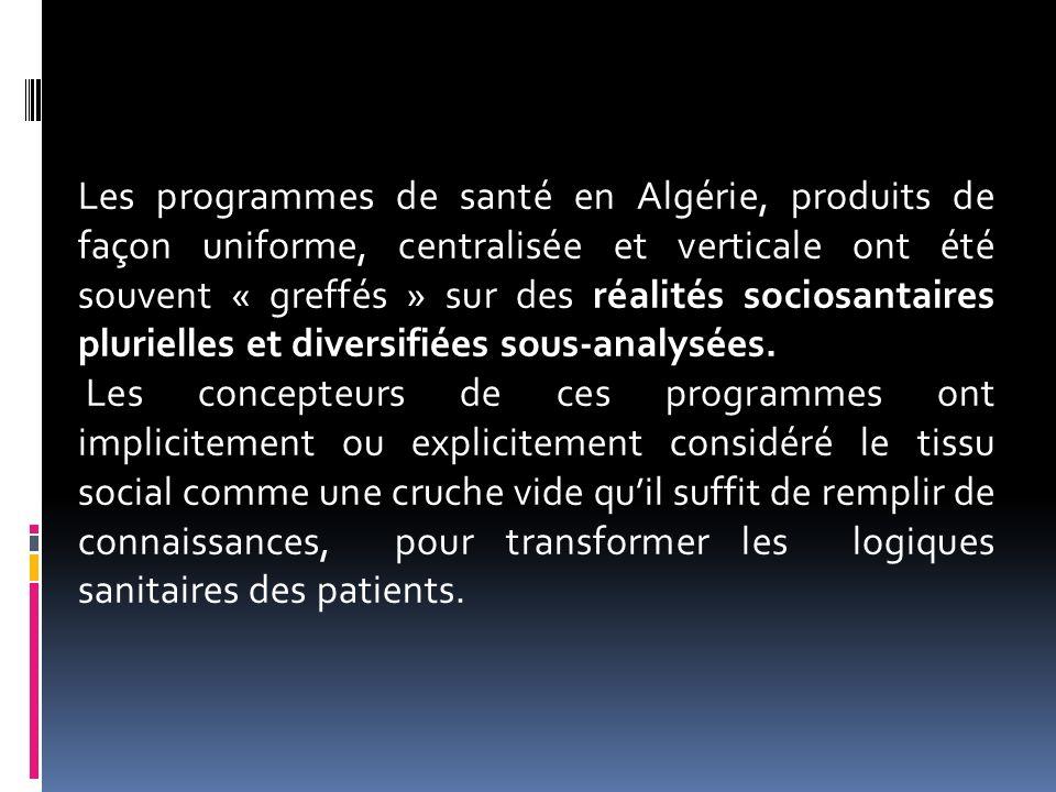 Les programmes de santé en Algérie, produits de façon uniforme, centralisée et verticale ont été souvent « greffés » sur des réalités sociosantaires p
