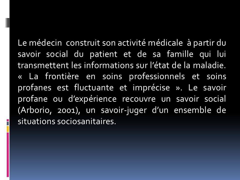Le médecin construit son activité médicale à partir du savoir social du patient et de sa famille qui lui transmettent les informations sur létat de la
