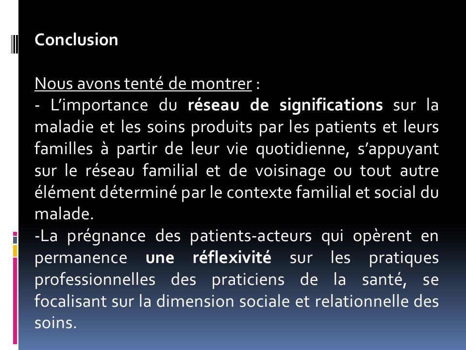 Conclusion Nous avons tenté de montrer : - Limportance du réseau de significations sur la maladie et les soins produits par les patients et leurs fami