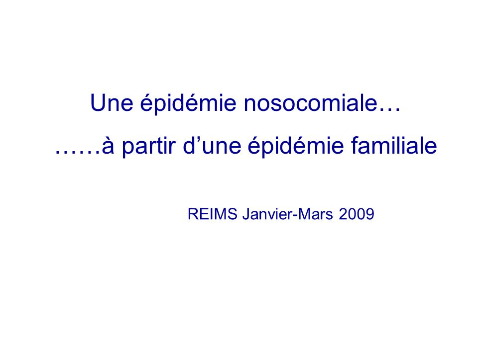 Une épidémie nosocomiale… ……à partir dune épidémie familiale REIMS Janvier-Mars 2009