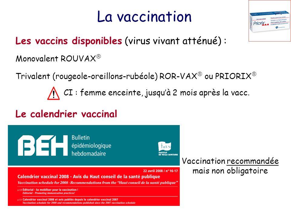 La vaccination Les vaccins disponibles (virus vivant atténué) : Monovalent ROUVAX Trivalent (rougeole-oreillons-rubéole) ROR-VAX ou PRIORIX CI : femme