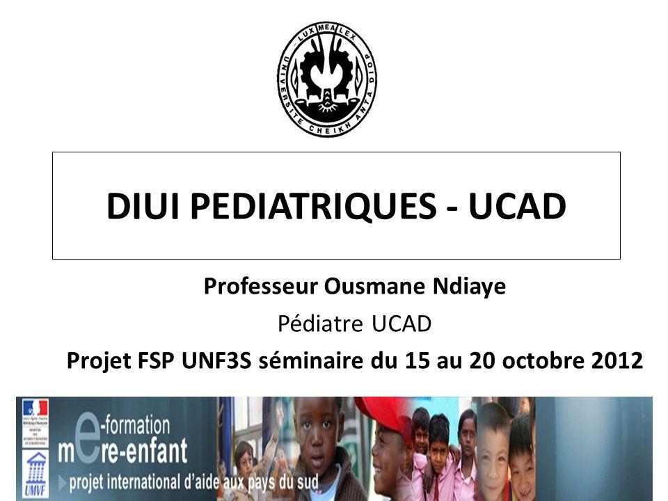 DIUI PEDIATRIQUES - UCAD Professeur Ousmane Ndiaye Pédiatre UCAD Projet FSP UNF3S séminaire du 15 au 20 octobre 2012