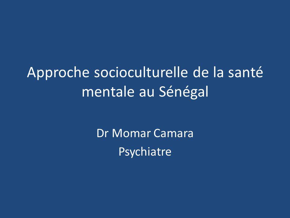 Approche socioculturelle de la santé mentale au Sénégal Dr Momar Camara Psychiatre